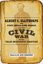 Albert C. Ellithorpe, the First Indian Home Guards, and the Civil War on the Trans-Mississippi Frontier - Cover